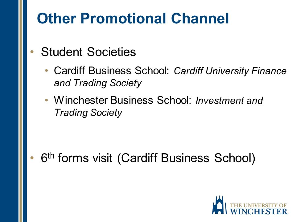Other Promotional Channel Student Societies Cardiff Business School: Cardiff University Finance and Trading Society Winchester Business School: Investment and Trading Society 6 th forms visit (Cardiff Business School)