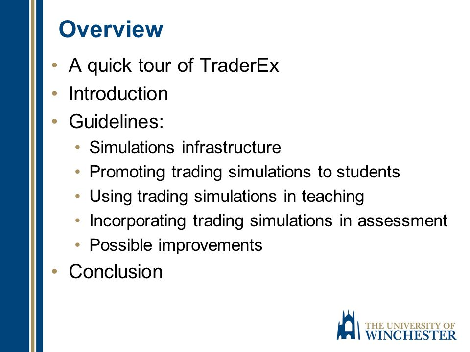Overview A quick tour of TraderEx Introduction Guidelines: Simulations infrastructure Promoting trading simulations to students Using trading simulati