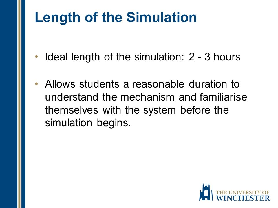 Length of the Simulation Ideal length of the simulation: 2 - 3 hours Allows students a reasonable duration to understand the mechanism and familiarise