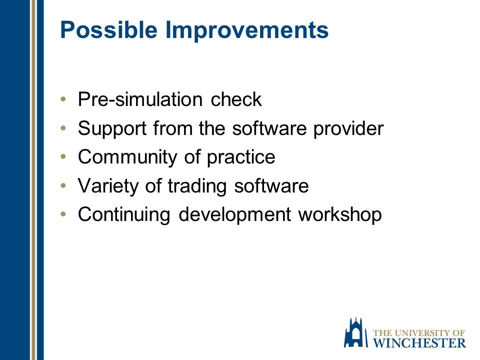 Possible Improvements Pre-simulation check Support from the software provider Community of practice Variety of trading software Continuing development
