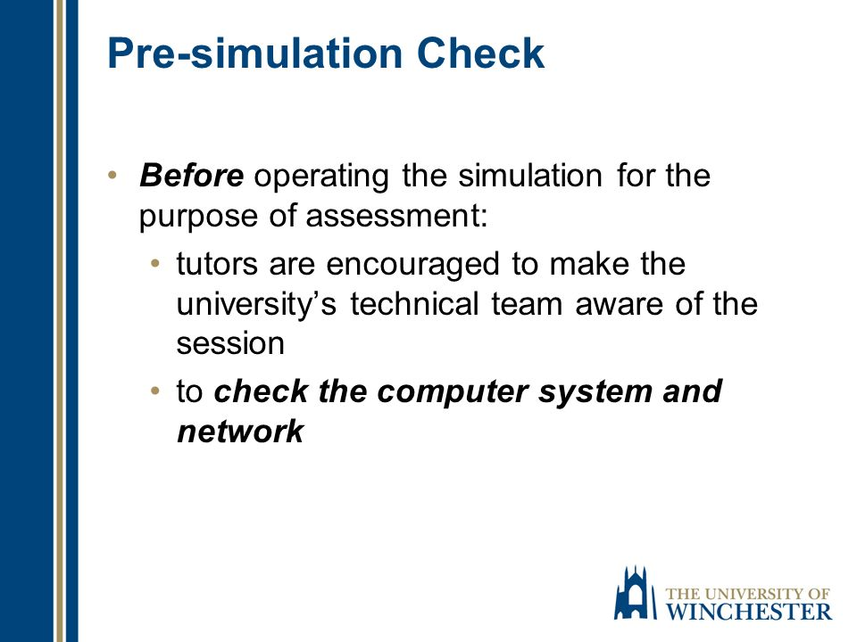 Pre-simulation Check Before operating the simulation for the purpose of assessment: tutors are encouraged to make the universitys technical team aware