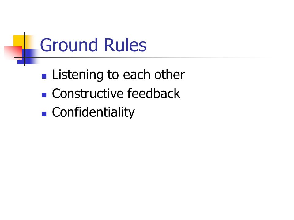Ground Rules Listening to each other Constructive feedback Confidentiality