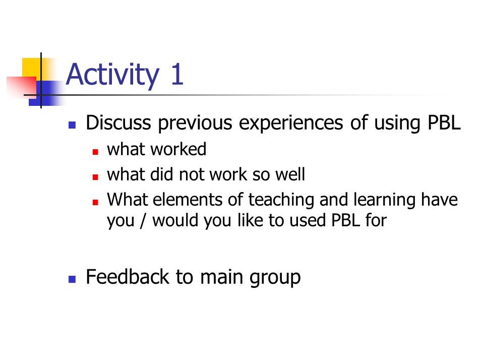 Activity 1 Discuss previous experiences of using PBL what worked what did not work so well What elements of teaching and learning have you / would you like to used PBL for Feedback to main group