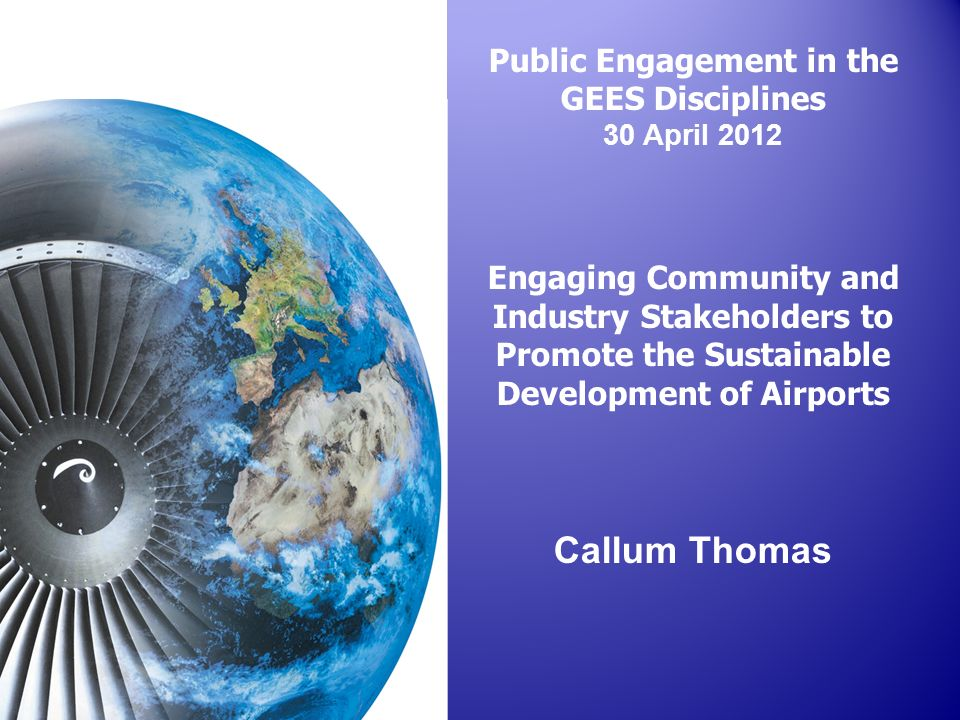 Public Engagement in the GEES Disciplines 30 April 2012 Engaging Community and Industry Stakeholders to Promote the Sustainable Development of Airports Callum Thomas