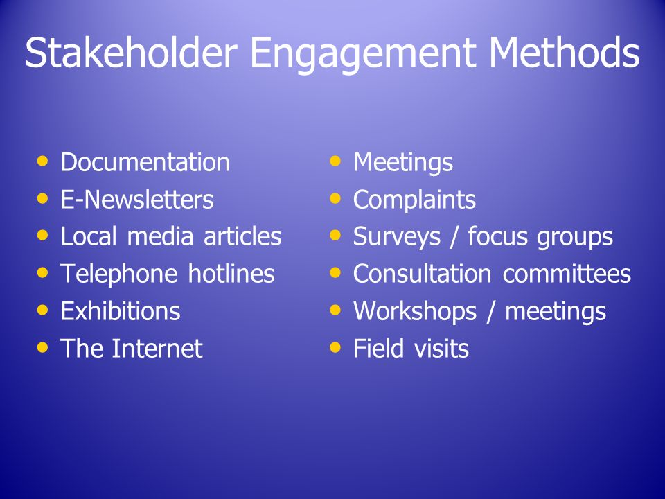 Stakeholder Engagement Methods Documentation E-Newsletters Local media articles Telephone hotlines Exhibitions The Internet Meetings Complaints Surveys / focus groups Consultation committees Workshops / meetings Field visits