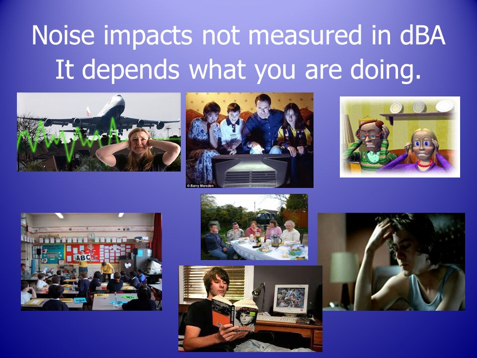 Noise impacts not measured in dBA It depends what you are doing.