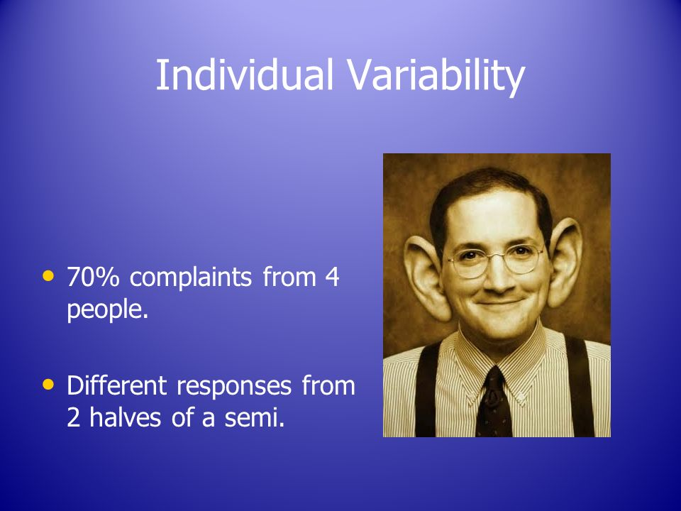 Individual Variability 70% complaints from 4 people. Different responses from 2 halves of a semi.
