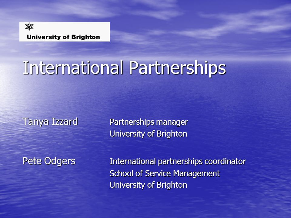 International Partnerships Tanya Izzard Partnerships manager University of Brighton Pete Odgers International partnerships coordinator School of Service Management University of Brighton
