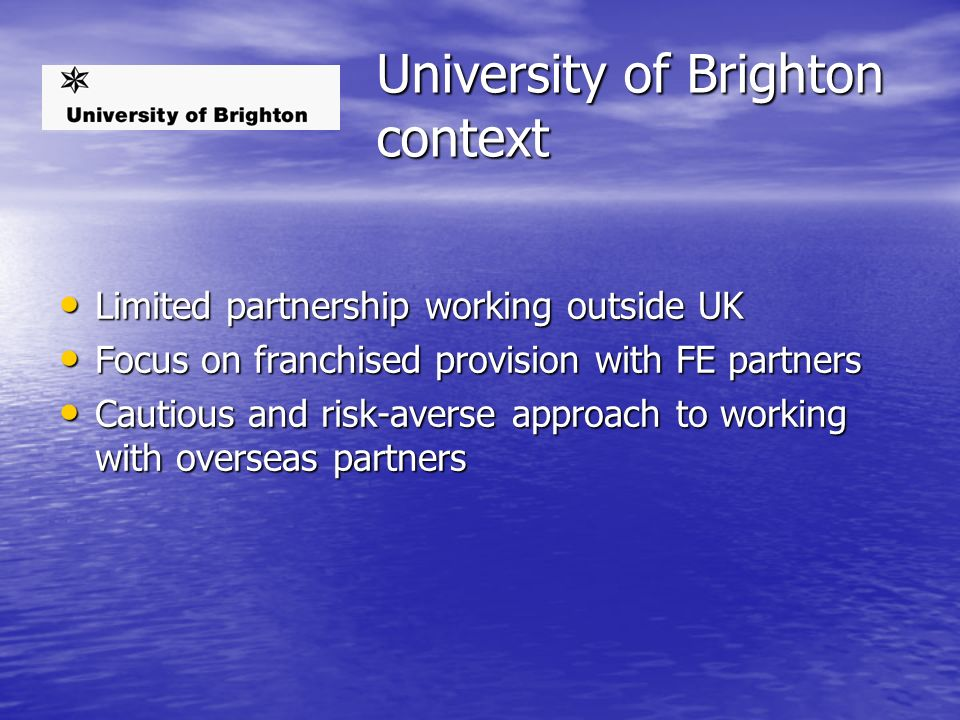 University of Brighton context Limited partnership working outside UK Limited partnership working outside UK Focus on franchised provision with FE partners Focus on franchised provision with FE partners Cautious and risk-averse approach to working with overseas partners Cautious and risk-averse approach to working with overseas partners