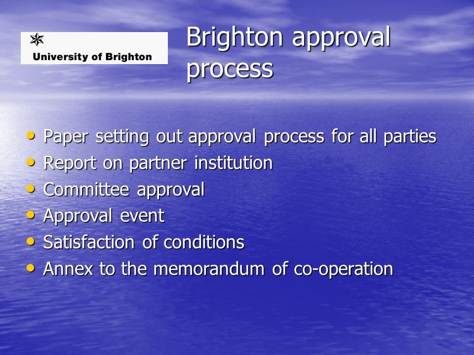 Brighton approval process Paper setting out approval process for all parties Paper setting out approval process for all parties Report on partner institution Report on partner institution Committee approval Committee approval Approval event Approval event Satisfaction of conditions Satisfaction of conditions Annex to the memorandum of co-operation Annex to the memorandum of co-operation