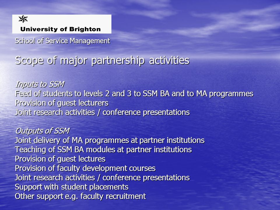 School of Service Management Scope of major partnership activities Inputs to SSM Feed of students to levels 2 and 3 to SSM BA and to MA programmes Provision of guest lecturers Joint research activities / conference presentations Outputs of SSM Joint delivery of MA programmes at partner institutions Teaching of SSM BA modules at partner institutions Provision of guest lectures Provision of faculty development courses Joint research activities / conference presentations Support with student placements Other support e.g.