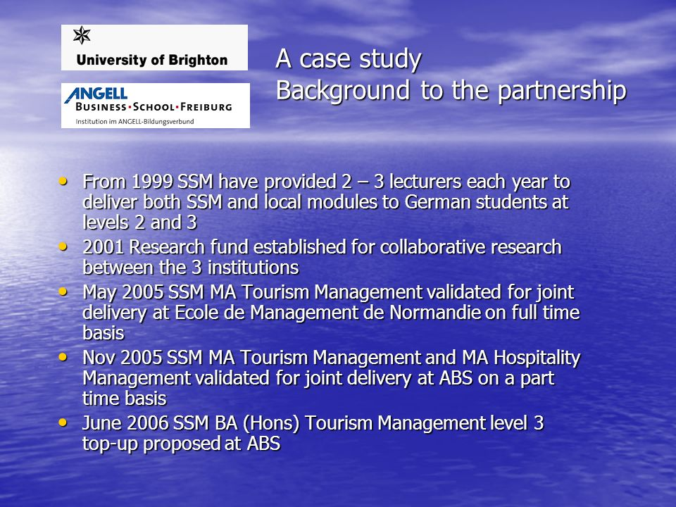 A case study Background to the partnership From 1999 SSM have provided 2 – 3 lecturers each year to deliver both SSM and local modules to German students at levels 2 and 3 From 1999 SSM have provided 2 – 3 lecturers each year to deliver both SSM and local modules to German students at levels 2 and 3 2001 Research fund established for collaborative research between the 3 institutions 2001 Research fund established for collaborative research between the 3 institutions May 2005 SSM MA Tourism Management validated for joint delivery at Ecole de Management de Normandie on full time basis May 2005 SSM MA Tourism Management validated for joint delivery at Ecole de Management de Normandie on full time basis Nov 2005 SSM MA Tourism Management and MA Hospitality Management validated for joint delivery at ABS on a part time basis Nov 2005 SSM MA Tourism Management and MA Hospitality Management validated for joint delivery at ABS on a part time basis June 2006 SSM BA (Hons) Tourism Management level 3 top-up proposed at ABS June 2006 SSM BA (Hons) Tourism Management level 3 top-up proposed at ABS