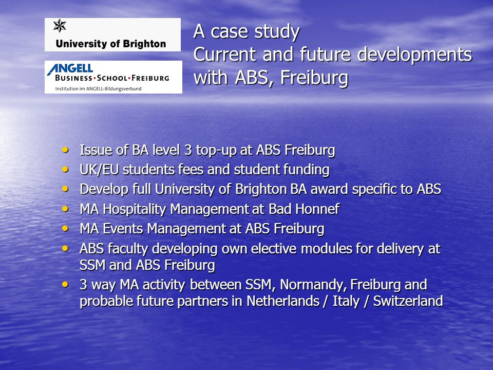 A case study Current and future developments with ABS, Freiburg Issue of BA level 3 top-up at ABS Freiburg Issue of BA level 3 top-up at ABS Freiburg UK/EU students fees and student funding UK/EU students fees and student funding Develop full University of Brighton BA award specific to ABS Develop full University of Brighton BA award specific to ABS MA Hospitality Management at Bad Honnef MA Hospitality Management at Bad Honnef MA Events Management at ABS Freiburg MA Events Management at ABS Freiburg ABS faculty developing own elective modules for delivery at SSM and ABS Freiburg ABS faculty developing own elective modules for delivery at SSM and ABS Freiburg 3 way MA activity between SSM, Normandy, Freiburg and probable future partners in Netherlands / Italy / Switzerland 3 way MA activity between SSM, Normandy, Freiburg and probable future partners in Netherlands / Italy / Switzerland