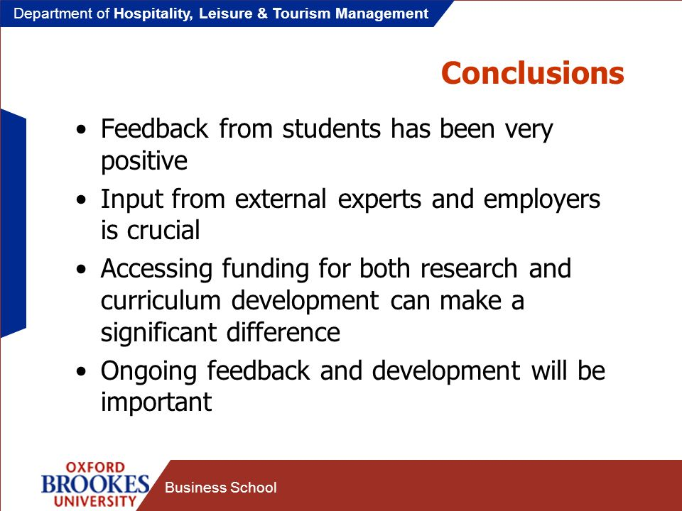 Department of Hospitality, Leisure & Tourism Management Business School Conclusions Feedback from students has been very positive Input from external experts and employers is crucial Accessing funding for both research and curriculum development can make a significant difference Ongoing feedback and development will be important