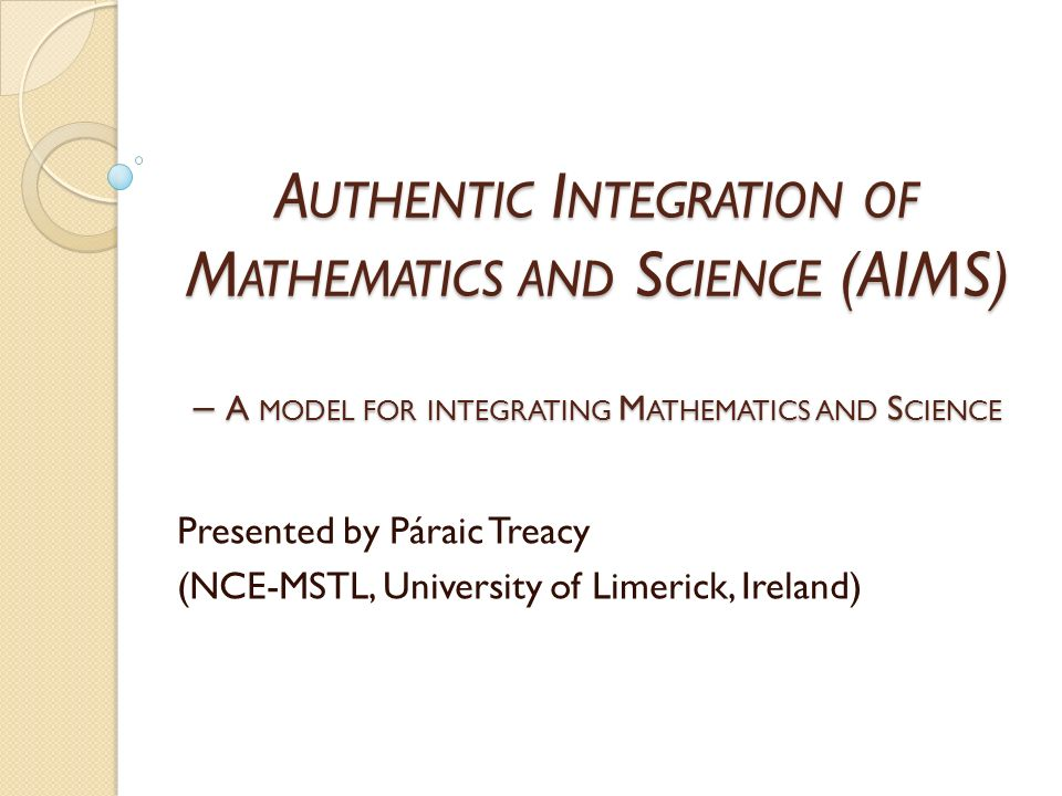 A UTHENTIC I NTEGRATION OF M ATHEMATICS AND S CIENCE (AIMS) – A MODEL FOR INTEGRATING M ATHEMATICS AND S CIENCE Presented by Páraic Treacy (NCE-MSTL, University of Limerick, Ireland)