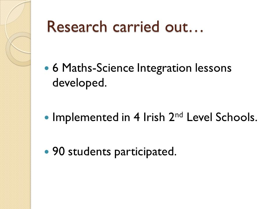 Research carried out… 6 Maths-Science Integration lessons developed. Implemented in 4 Irish 2 nd Level Schools. 90 students participated.