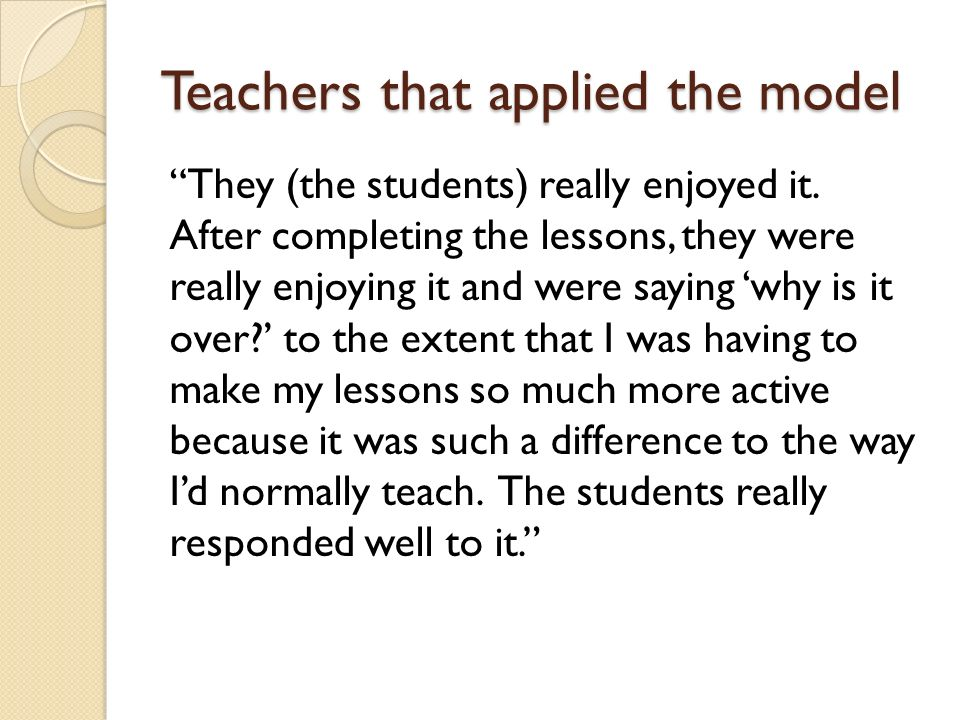 Teachers that applied the model They (the students) really enjoyed it.