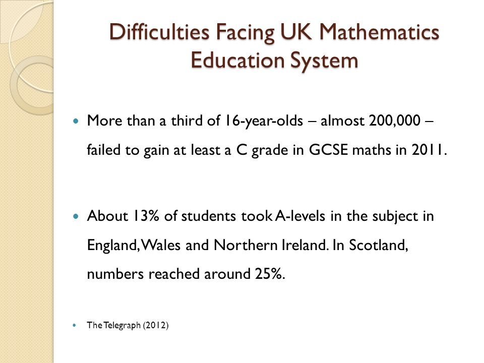 Difficulties Facing UK Mathematics Education System More than a third of 16-year-olds – almost 200,000 – failed to gain at least a C grade in GCSE maths in 2011.