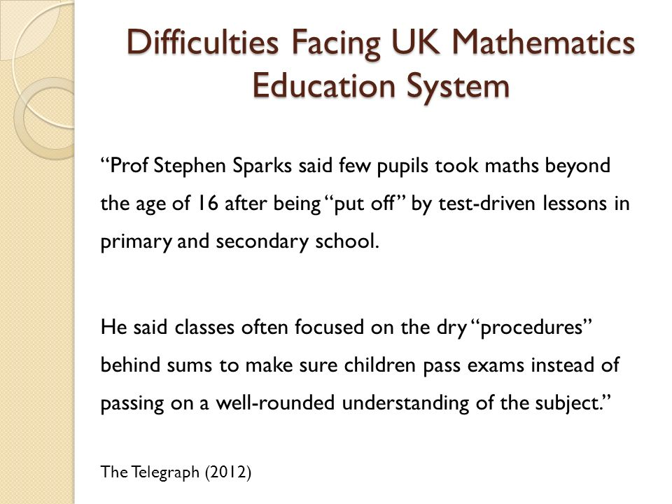 Difficulties Facing UK Mathematics Education System Prof Stephen Sparks said few pupils took maths beyond the age of 16 after being put off by test-driven lessons in primary and secondary school.