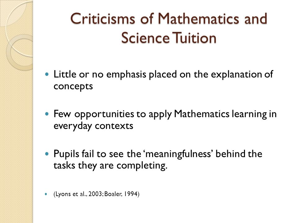 Criticisms of Mathematics and Science Tuition Little or no emphasis placed on the explanation of concepts Few opportunities to apply Mathematics learn