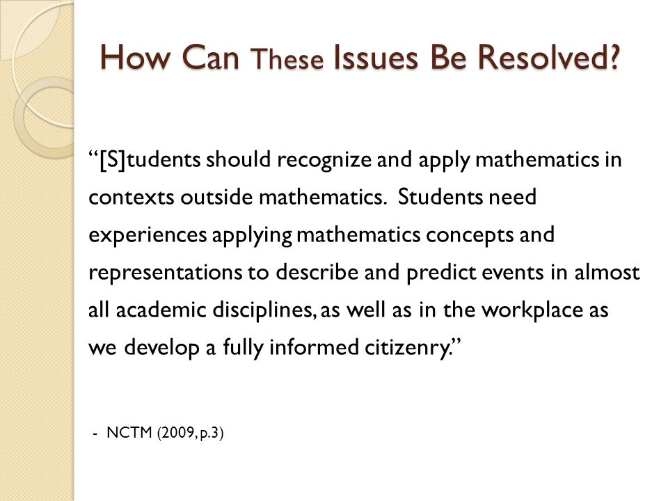 How Can These Issues Be Resolved? [S]tudents should recognize and apply mathematics in contexts outside mathematics. Students need experiences applyin