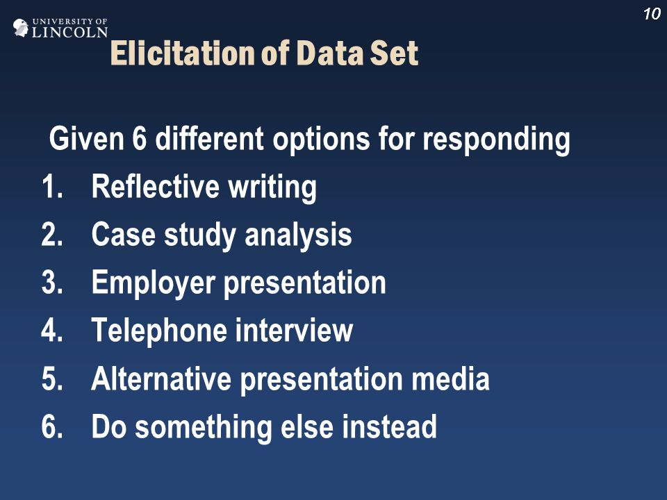 10 Elicitation of Data Set Given 6 different options for responding 1.Reflective writing 2.Case study analysis 3.Employer presentation 4.Telephone int