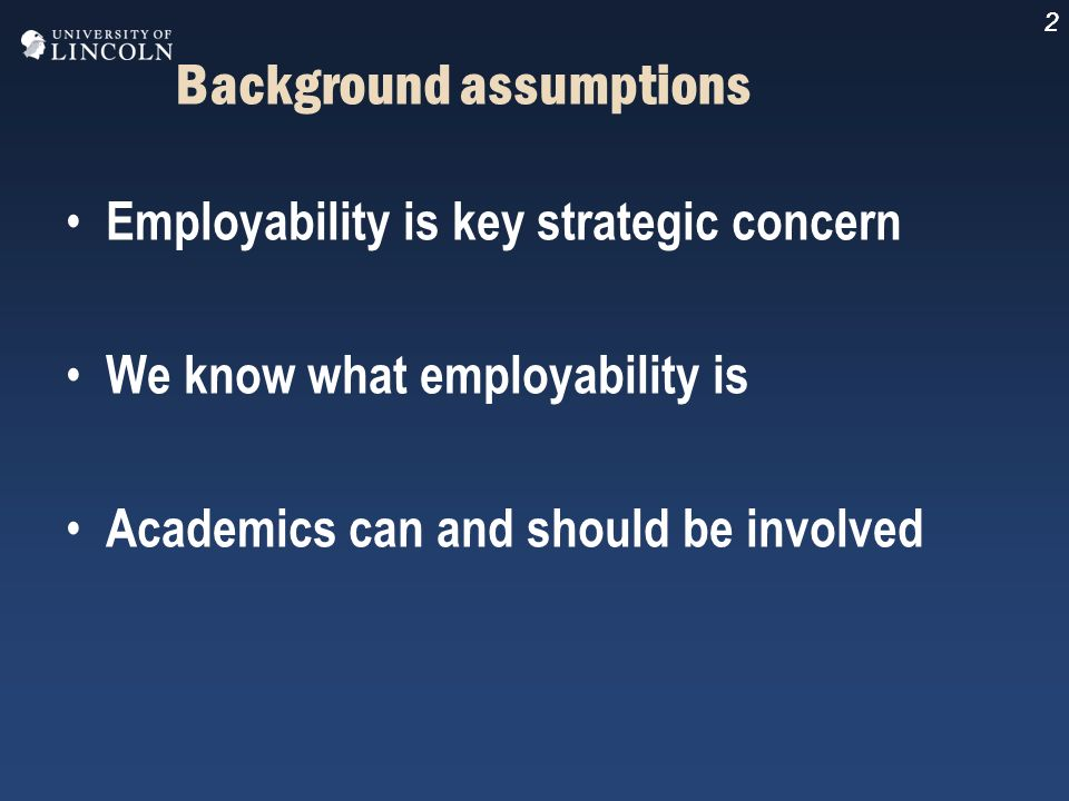 2 Background assumptions Employability is key strategic concern We know what employability is Academics can and should be involved 2