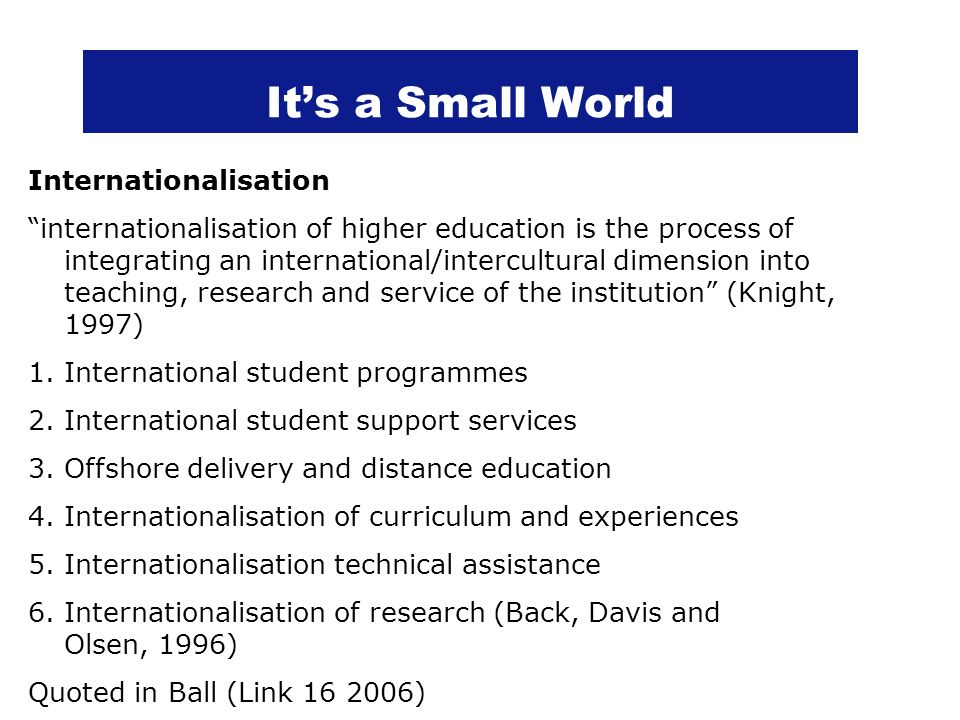 Its a Small World Internationalisation internationalisation of higher education is the process of integrating an international/intercultural dimension