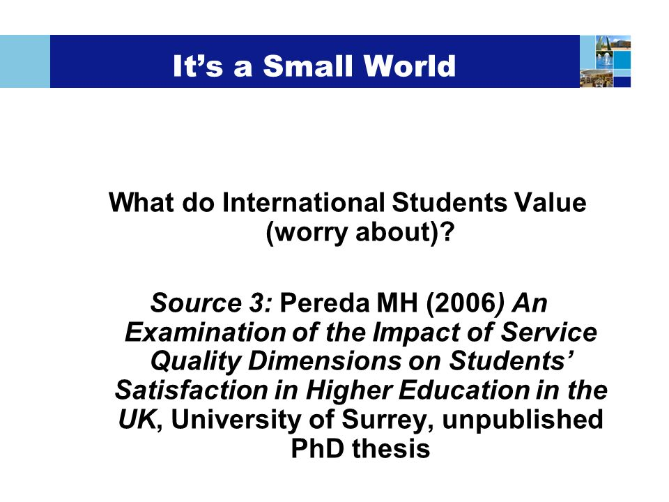 Its a Small World What do International Students Value (worry about)? Source 3: Pereda MH (2006) An Examination of the Impact of Service Quality Dimen