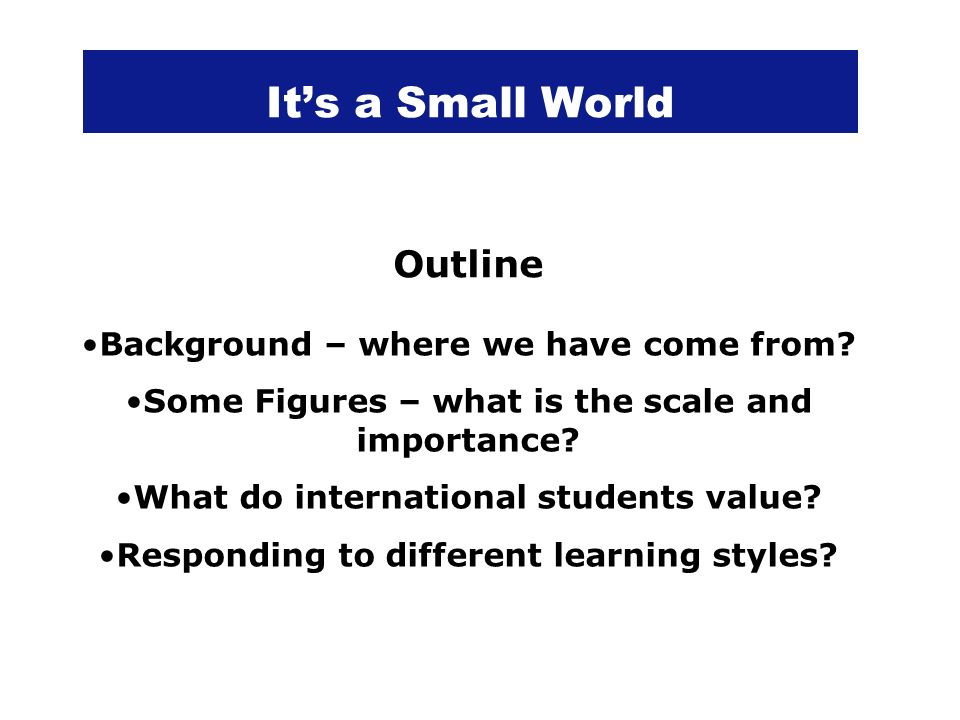 Its a Small World Outline Background – where we have come from? Some Figures – what is the scale and importance? What do international students value?