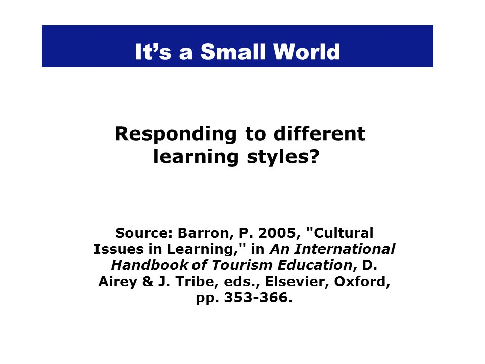 Its a Small World Responding to different learning styles? Source: Barron, P. 2005,