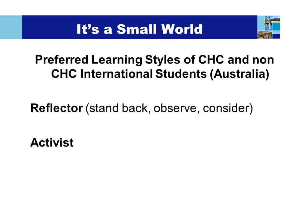 Its a Small World Preferred Learning Styles of CHC and non CHC International Students (Australia) Reflector (stand back, observe, consider) Activist