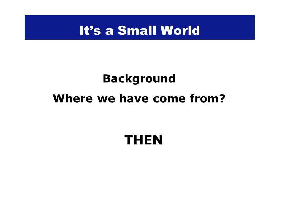 Its a Small World Background Where we have come from? THEN