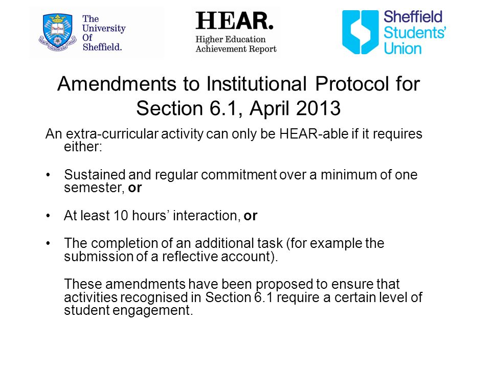 Amendments to Institutional Protocol for Section 6.1, April 2013 An extra-curricular activity can only be HEAR-able if it requires either: Sustained and regular commitment over a minimum of one semester, or At least 10 hours interaction, or The completion of an additional task (for example the submission of a reflective account).