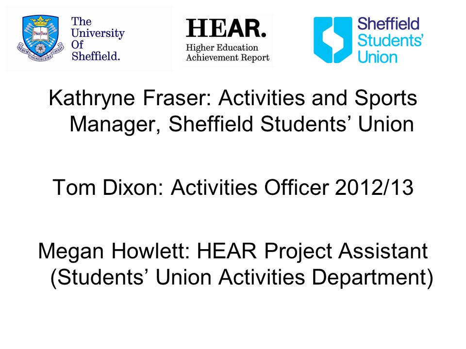 Kathryne Fraser: Activities and Sports Manager, Sheffield Students Union Tom Dixon: Activities Officer 2012/13 Megan Howlett: HEAR Project Assistant (