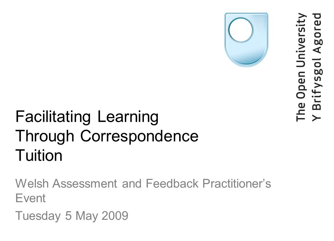 Facilitating Learning Through Correspondence Tuition Welsh Assessment and Feedback Practitioners Event Tuesday 5 May 2009