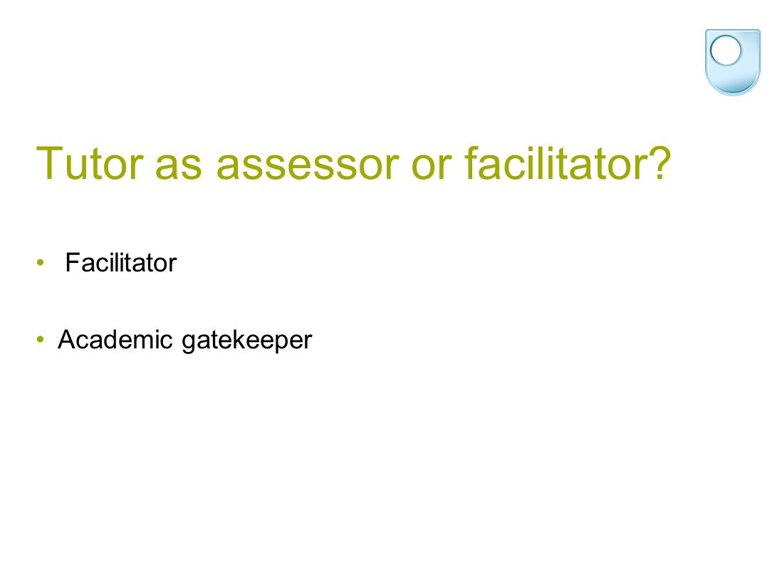 Tutor as assessor or facilitator Facilitator Academic gatekeeper
