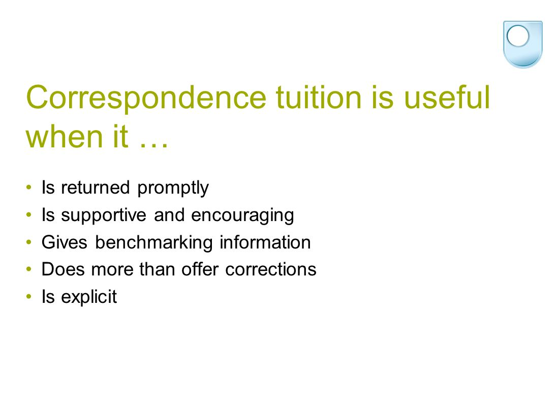 Correspondence tuition is useful when it … Is returned promptly Is supportive and encouraging Gives benchmarking information Does more than offer corr