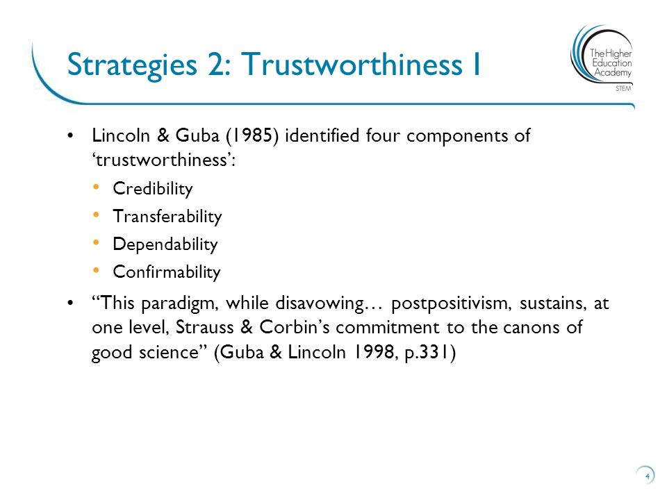 Lincoln & Guba (1985) identified four components of trustworthiness: Credibility Transferability Dependability Confirmability This paradigm, while dis