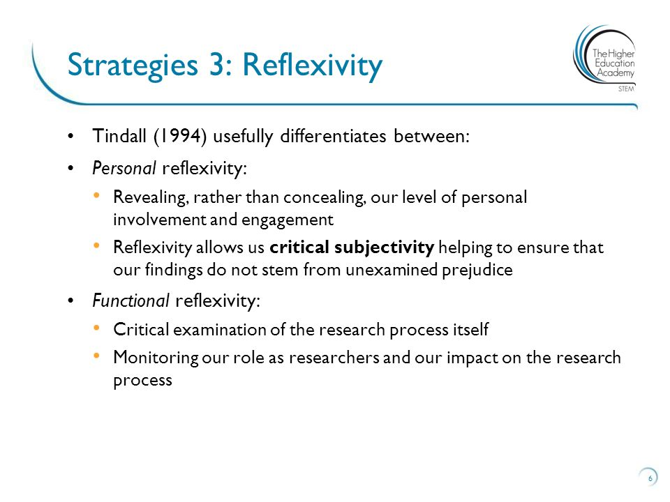 Tindall (1994) usefully differentiates between: Personal reflexivity: Revealing, rather than concealing, our level of personal involvement and engagement Reflexivity allows us critical subjectivity helping to ensure that our findings do not stem from unexamined prejudice Functional reflexivity: Critical examination of the research process itself Monitoring our role as researchers and our impact on the research process 6 Strategies 3: Reflexivity