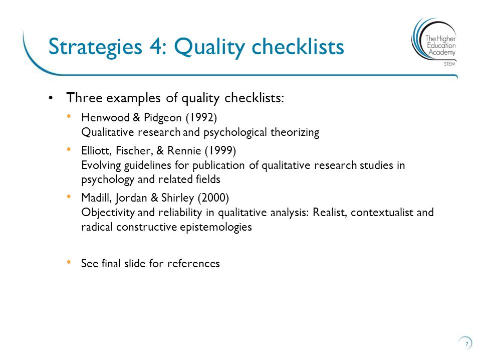Three examples of quality checklists: Henwood & Pidgeon (1992) Qualitative research and psychological theorizing Elliott, Fischer, & Rennie (1999) Evolving guidelines for publication of qualitative research studies in psychology and related fields Madill, Jordan & Shirley (2000) Objectivity and reliability in qualitative analysis: Realist, contextualist and radical constructive epistemologies See final slide for references 7 Strategies 4: Quality checklists