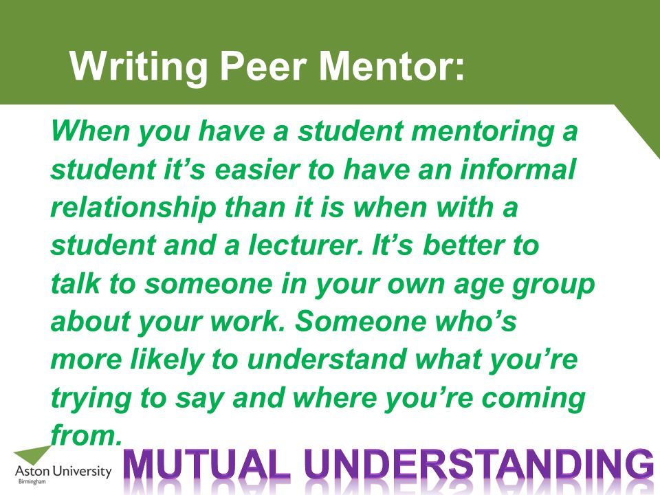 Writing Peer Mentor: When you have a student mentoring a student its easier to have an informal relationship than it is when with a student and a lect