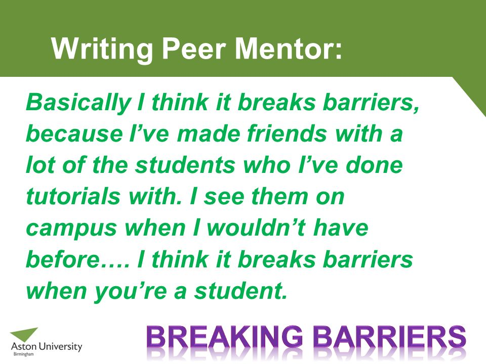 Writing Peer Mentor: Basically I think it breaks barriers, because Ive made friends with a lot of the students who Ive done tutorials with. I see them