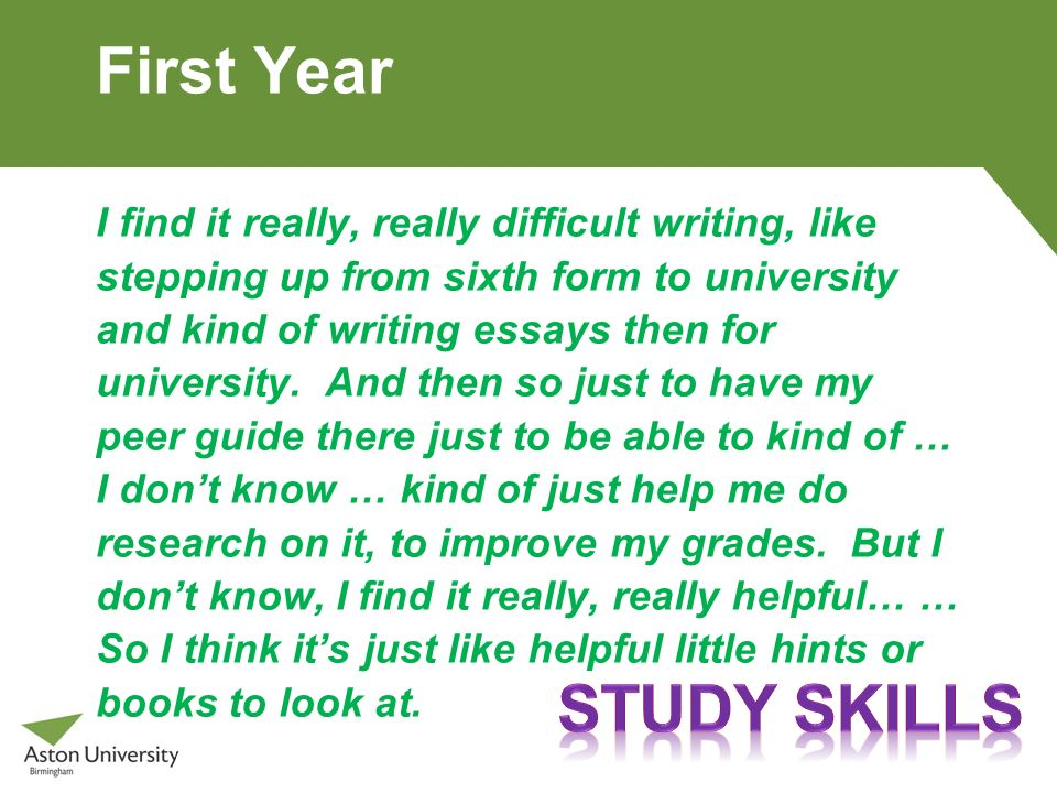 First Year I find it really, really difficult writing, like stepping up from sixth form to university and kind of writing essays then for university.