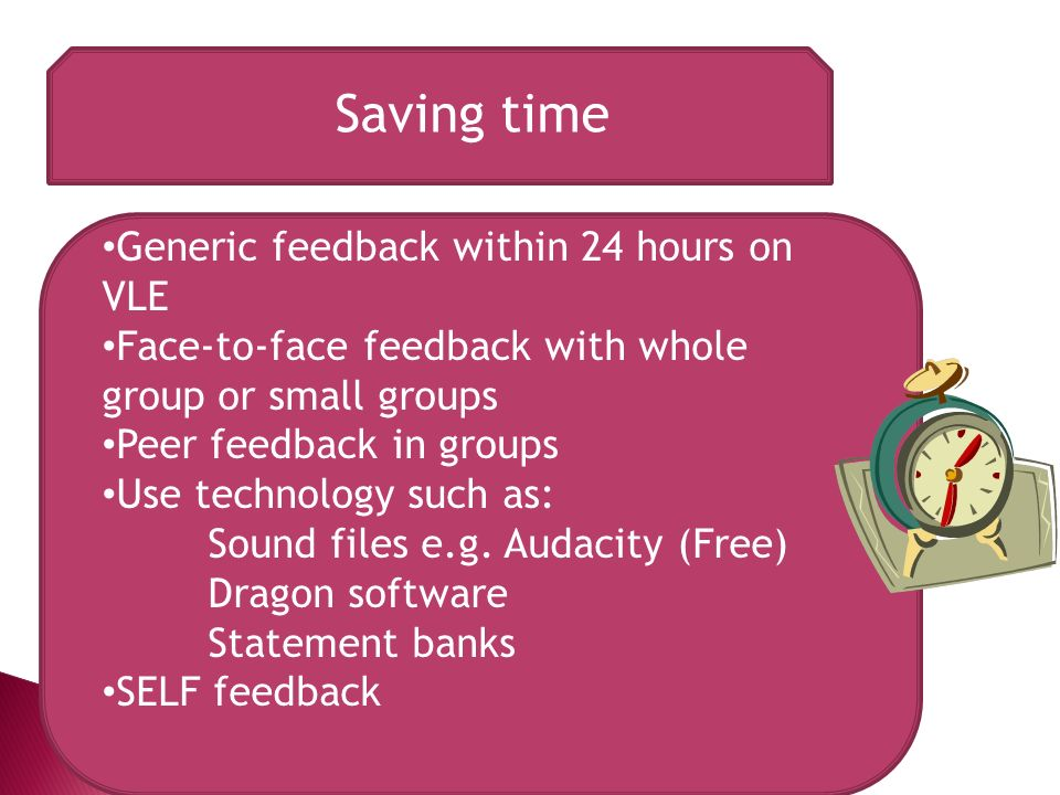 Saving time Generic feedback within 24 hours on VLE Face-to-face feedback with whole group or small groups Peer feedback in groups Use technology such as: Sound files e.g.