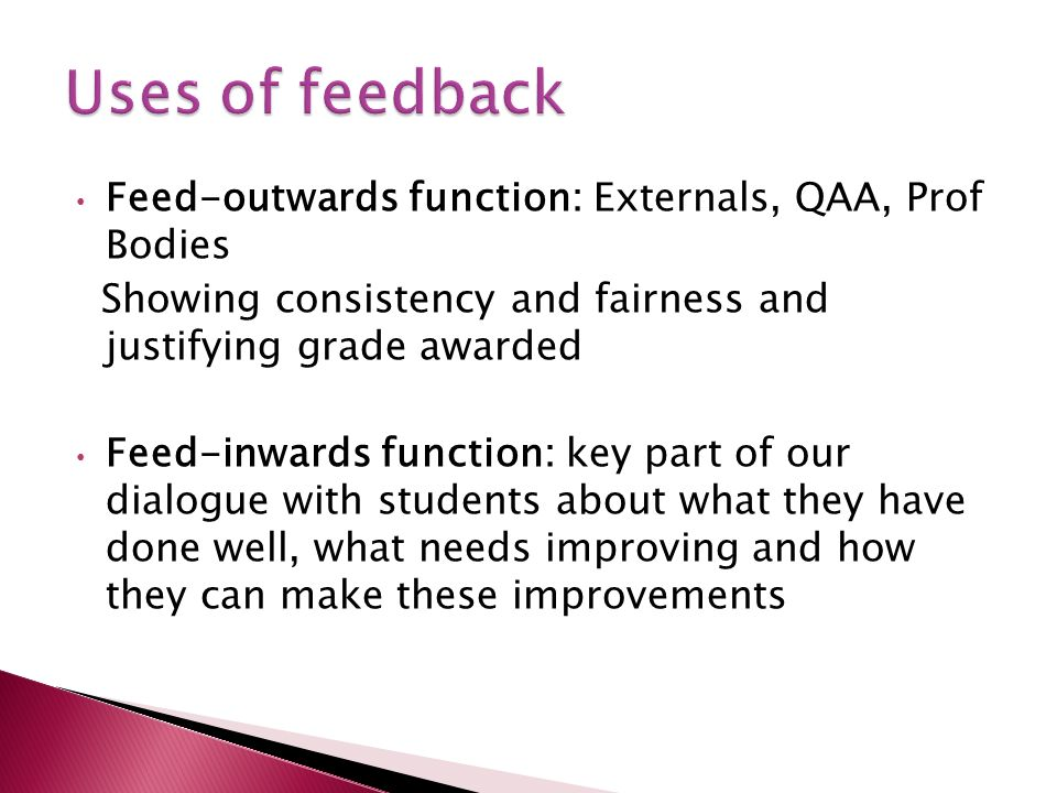 Feed-outwards function: Externals, QAA, Prof Bodies Showing consistency and fairness and justifying grade awarded Feed-inwards function: key part of our dialogue with students about what they have done well, what needs improving and how they can make these improvements