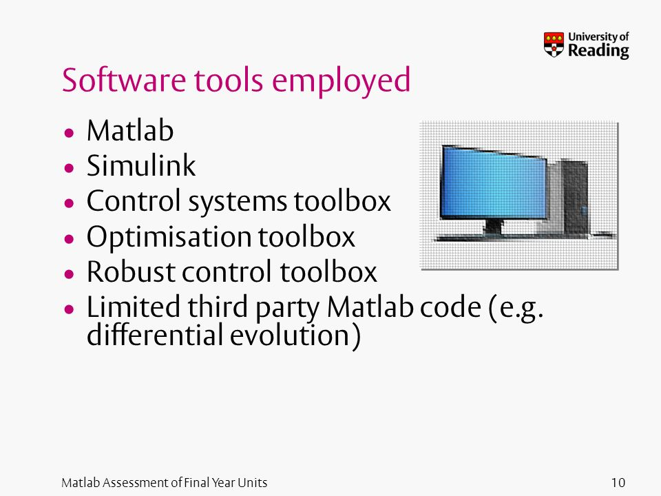 Matlab Assessment of Final Year Units Software tools employed Matlab Simulink Control systems toolbox Optimisation toolbox Robust control toolbox Limited third party Matlab code (e.g.