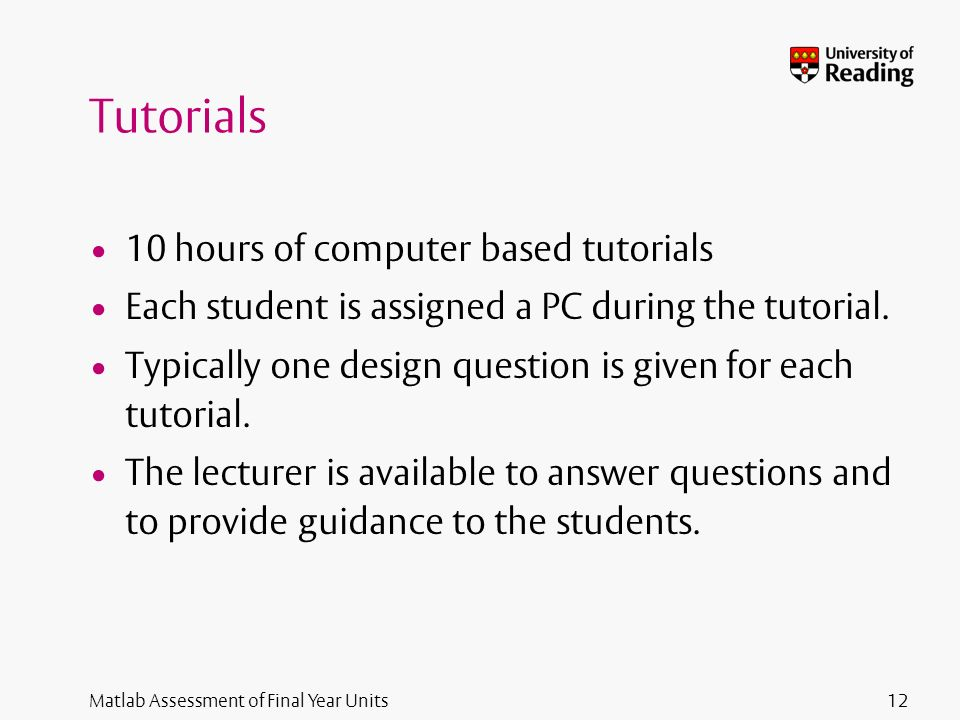 Matlab Assessment of Final Year Units Tutorials 10 hours of computer based tutorials Each student is assigned a PC during the tutorial.
