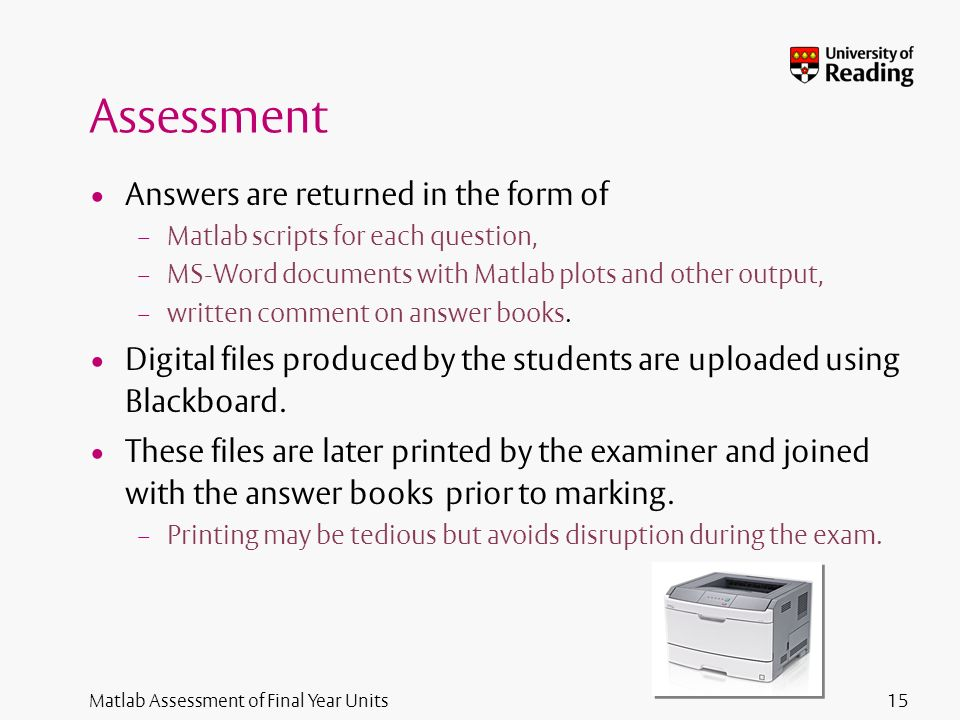 Matlab Assessment of Final Year Units Assessment Answers are returned in the form of – Matlab scripts for each question, – MS-Word documents with Matlab plots and other output, – written comment on answer books.