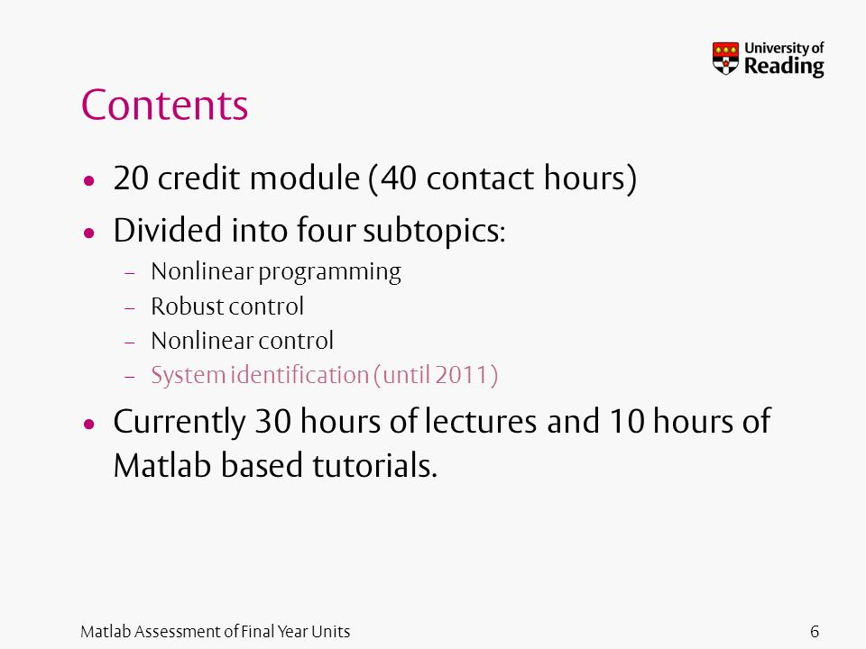 Matlab Assessment of Final Year Units Contents 20 credit module (40 contact hours) Divided into four subtopics : – Nonlinear programming – Robust control – Nonlinear control – System identification (until 2011) Currently 30 hours of lectures and 10 hours of Matlab based tutorials.